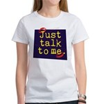 Just Talk to Me ~ Women's T-Shirt