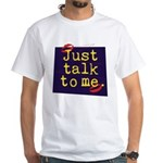 Just Talk to Me ~ White T-Shirt