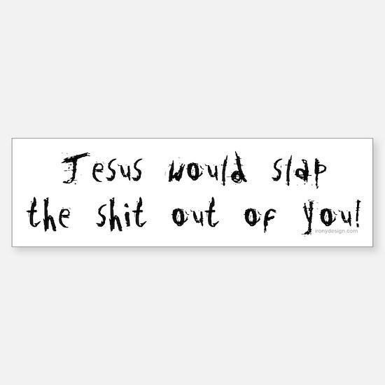 Jesus would slap... Bumper Bumper Bumper Sticker