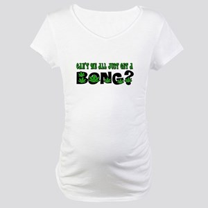 Can't We All Just Get A Bong? Maternity T-Shirt