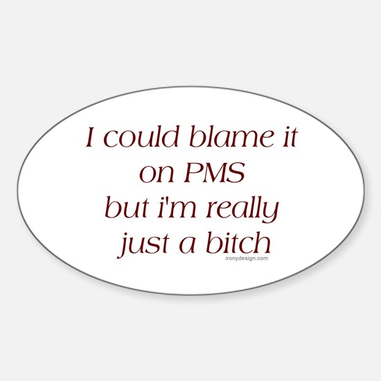 I could blame it on PMS.. Oval Decal