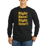 Right Here! Right Now!! Long Sleeve Dark T-Shirt