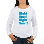 Right Here! Right Now!! Women's Long Sleeve T-Shir