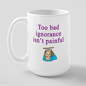 Too Bad Ignorance Isn't Painful Large Mug