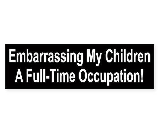 Embarrassing my children a full time bumper bumper sticker