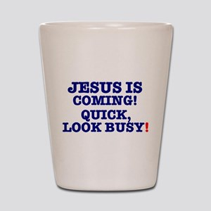 JESUS IS COMING! - LOOK BUSY! Shot Glass