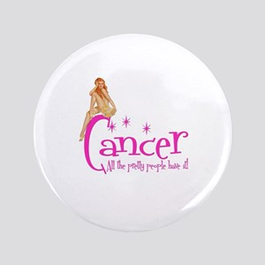 "Cancer - All the pretty people have it 3.5"" Button"