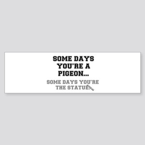 SOME DAYS YOURE THE PIGEON.... Bumper Sticker