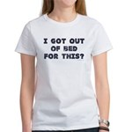 I Got Out Of Bed For This? Women's T-Shirt