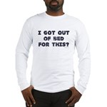 I Got Out Of Bed For This? Long Sleeve T-Shirt