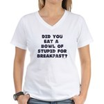 Did You Eat A Bowl Of Stupid Women's V-Neck T-Shir