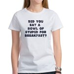 Did You Eat A Bowl Of Stupid Women's T-Shirt