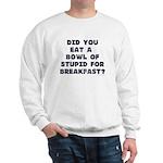 Did You Eat A Bowl Of Stupid Sweatshirt