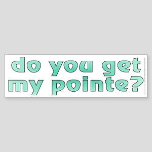 Do you get my pointe? (bumper sticker 10x3)