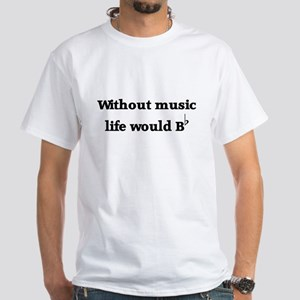 Without Music Life Would Be F White T-Shirt