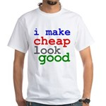 I Make Cheap Look Good White T-Shirt