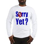 Sorry Yet? Long Sleeve T-Shirt