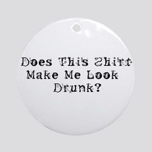 Does this shirt make me look Drunk? Ornament (Roun