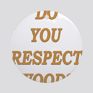 do you respect wood ? Ornament (Round)
