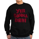 Yer Gonna Die!!! Sweatshirt (dark)
