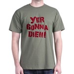 Yer Gonna Die!!! Dark T-Shirt