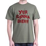 Yer Gonna Die!!! Dark T-Shirt