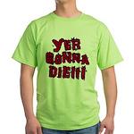 Yer Gonna Die!!! Green T-Shirt