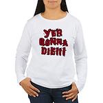 Yer Gonna Die!!! Women's Long Sleeve T-Shirt