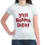 Yer Gonna Die!!! Jr. Ringer T-Shirt