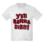 Yer Gonna Die!!! Kids Light T-Shirt