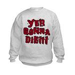 Yer Gonna Die!!! Kids Sweatshirt