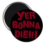 Yer Gonna Die!!! Magnet