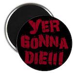 Yer Gonna Die!!! Magnet