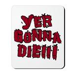 Yer Gonna Die!!! Mousepad