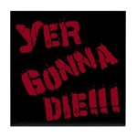 Yer Gonna Die!!! Tile Coaster