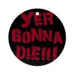 Yer Gonna Die!!! Ornament (Round)