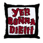 Yer Gonna Die!!! Throw Pillow
