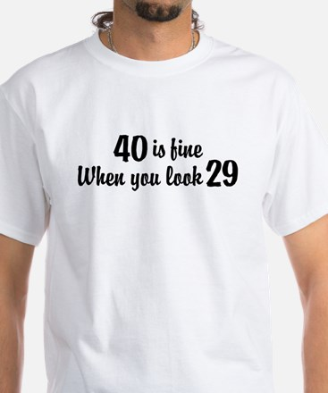 40 Is Fine When You Look 29 White T-Shirt