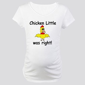 Chicken Little Was Right Maternity T-Shirt