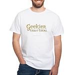 Geekier than thou White T-Shirt