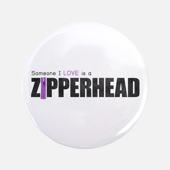 "Someone I Love is a Zipperhead 3.5"" Button"