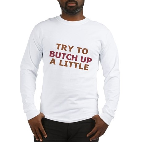 """""""Try To Butch Up"""" Long Sleeve T-Shirt"""