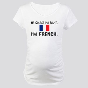 Of Course I'm Right I'm Frenc Maternity T-Shirt