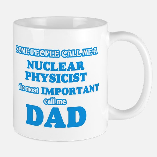 Some call me a Nuclear Physicist, the most im Mugs
