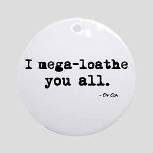 'I mega-loathe you all.' Ornament (Round)