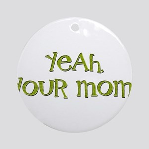 Yeah, your mom! Ornament (Round)