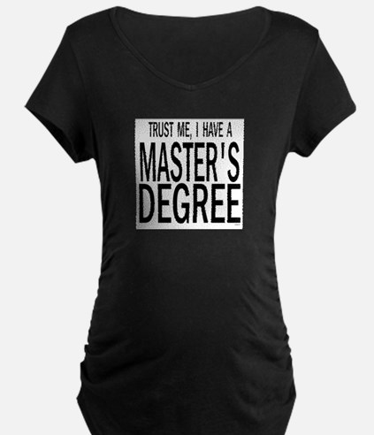 Trust me, I have a masters degree Maternity T-Shir