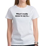 What I Really Mean to Say Is... Women's T-Shirt