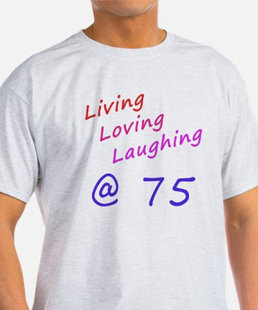 Living Loving Laughing At 75 T-Shirt