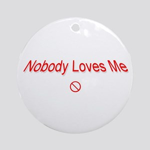 Nobody Loves Me ..  Ornament (Round)